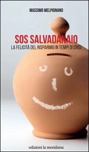 Sos salvadanaio : la felicità del risparmio in tempi di crisi / Massimo Melpignano