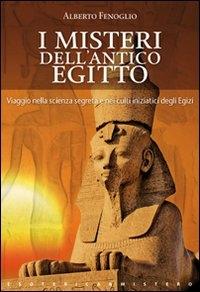 I misteri dell'antico Egitto : viaggio nella scienza segreta e nei culti iniziatici degli Egizi / Alberto Fenoglio