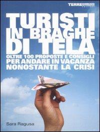 Turisti in braghe di tela : oltre 100 proposte e consigli per andare in vacanza nonostante la crisi / Sara Ragusa