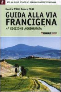 Guida alla via Francigena : oltre 900 chilometri a piedi sulle strade del pellegrinaggio verso Roma / Monica D'Atti, Franco Cinti