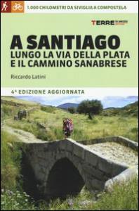 A Santiago lungo la Via della Plata e il Cammino Sanabrese : 1000 km da Siviglia a Compostela / Riccardo Latini