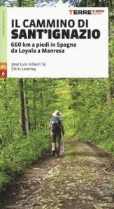 Il cammino di sant'Ignazio : 660 km a piedi in Spagna da Loyola a Manresa / Josè Luis Iriberri, Chris Lowney