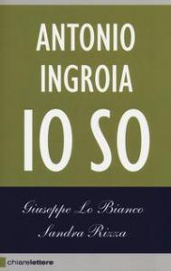 Io so / Antonio Ingroia ; Giuseppe Lo Bianco, Sandra Rizza