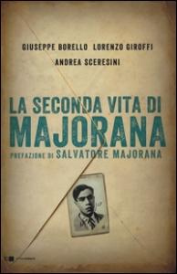 La seconda vita di Majorana / Giuseppe Borello, Lorenzo Giroffi, Andrea Sceresini