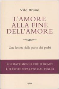 L'amore alla fine dell'amore : una lettera dalla parte dei padri / Vito Bruno