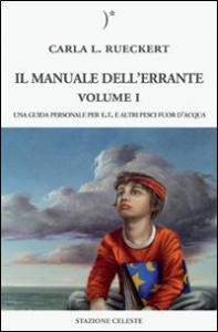 Il manuale dell'errante : una guida personale per E.T. e altri pesci fuor d'acqua / Carla L. Rueckert. Vol. 1