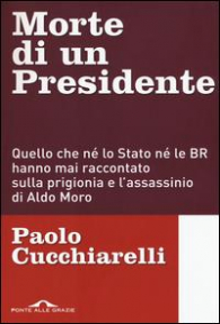 Morte di un Presidente : quello che né lo Stato né le BR hanno mai raccontato sulla prigionia e l'assassinio di Aldo Moro / Paolo Cucchiarelli