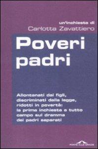 Poveri padri : allontanati dai figli, discriminati dalla legge, ridotti in povertà: la prima inchiesta a tutto campo sul dramma dei padri separati : un'inchiesta / di Carlotta Zavattiero