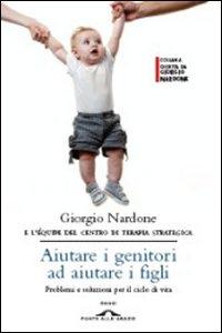 Aiutare i genitori ad aiutare i figli : problemi e soluzioni per il ciclo di vita / Giorgio Nardone ; e l'équipe del Centro di Terapia Strategica