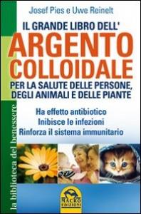 Il grande libro dell'argento colloidale per la salute delle persone, degli animali e delle piante