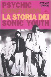 Psychic confusion : la storia dei Sonic Youth / Stevie Chick ; traduzione di Carlo Borromeo