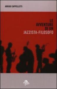 Le avventure di un jazzista-filosofo : letture, viaggi, incontri, esperienze / Arrigo Cappelletti