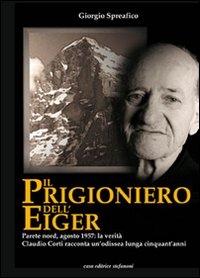 Il prigioniero dell'Eiger : parete nord, agosto 1957 : la verità : Claudio Corti racconta un'odissea lunga cinquant'anni / Giorgio Spreafico