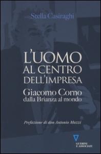 L'uomo al centro dell'impresa : Giacomo Corno, dalla Brianza al mondo / Stella Casiraghi ; prefazione di don Antonio Mazzi