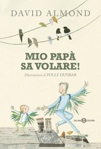 Mio papà sa volare / David Almond ; illustrazioni di Polly Dunbar ; traduzione di Alessandro Peroni