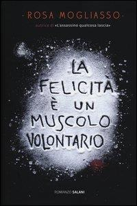 La felicità è un muscolo volontario : romanzo / Rosa Mogliasso
