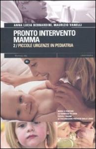 Pronto intervento mamma. 2, Piccole urgenze in pediatria / Anna Lucia Bernardini, Maurizio Vanelli