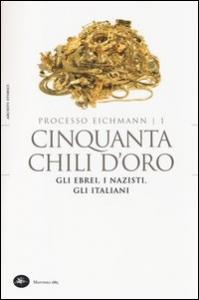 Processo Eichmann : cinquanta chili d'oro : gli ebrei, i nazisti, gli italiani / prefazione di Anna Foa e Livio Crescenzi ; a cura di Livio Crescenzi
