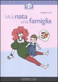 Mi è nata una famiglia : diario pratico e sentimentale di una vita allegramente stravolta / Beatrice Luzzi ; con tre interventi di Alessandro Cisilin
