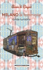 Milano al femminile : guida turistica / Anna di Cagno