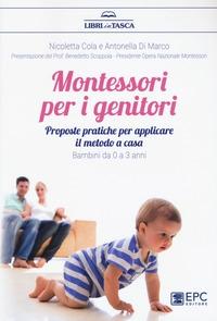 Montessori per i genitori : proposte pratiche per applicare il metodo a casa : bambini da 0 a 3 anni / Nicoletta Cola e Antonella Di Marco