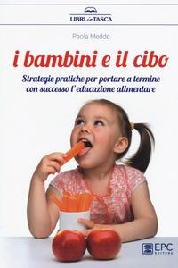 I bambini e il cibo : strategie pratiche per portare a termine con successo l'educazione alimentare / Paola Medde