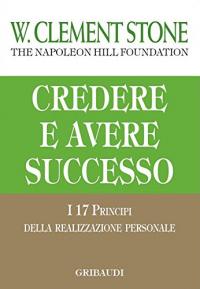 Credere e avere successo: i 17 principi della realizzazione personale