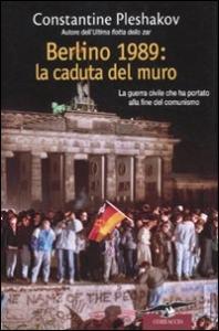 Berlino 1989, la caduta del muro : la guerra civile che ha portato alla fine del comunismo / Constantine Pleshakov ; traduzione di Francesco Roncacci e Francesco Zago