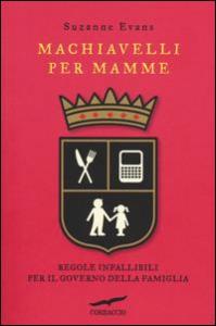 Machiavelli per mamme : regole infallibili per il governo della famiglia / Suzanne Evans ; traduzione di Claudia Marseguerra