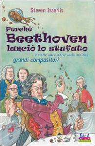 Perché Beethoven lanciò lo stufato e molte altre storie riguardo la vita dei grandi compositori