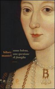 Anna Bolena : una questione di famiglia / Hilary Mantel ; traduzione di Giuseppina Oneto ; postfazione di Roberto Bertinetti