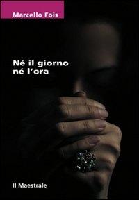 Né il giorno nè l'ora (materiali) / Marcello Fois