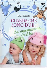 Guarda che sono due : la supermamma fa il bis! / Silvia Gianatti