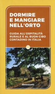 Dormire e mangiare nell'orto : guida all'ospitalità rurale e al buon cibo contadino in Italia / [Roberto Brioschi, Umberto Di Maria]
