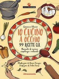 Io cucino a occhio : 99 ricette q.b. : manuale di cucina casalinga e naturale / Giovanna Olivieri ; illustrazioni di Chiara Perugini ; prefazione di Pietro Parisi
