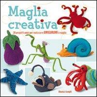 Maglia creativa : 20 progetti unici per realizzare amigurumi a maglia / Hansi Singh