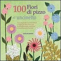 100 fiori di pizzo all'uncinetto : una stupenda raccolta di fiori e foglie per decorare capi di abbigliamento, accessori e complementi di arredo / Caitlin Sainio
