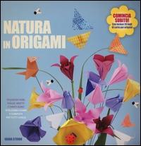 Natura in origami : splendidi fiori, foglie, insetti e tanto altro / Ioana Stoian