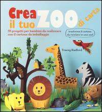 Crea il tuo zoo di carta : 35 progetti per bambini da realizzare con il cartone da imballaggio / Tracey Radford