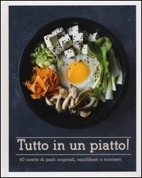 Tutto in un piatto! 60 ricette di pasti originali, equilibrati e nutrienti