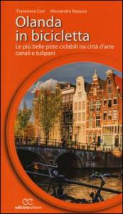 Olanda in bicicletta : le più belle piste ciclabili tra città d'arte, canali e tulipani / Francesca Cosi, Alessandra Repossi