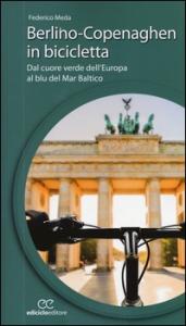 Berlino-Copenaghen in bicicletta : dal cuore verde dell'Europa al blu del Mar Baltico / Federico Meda