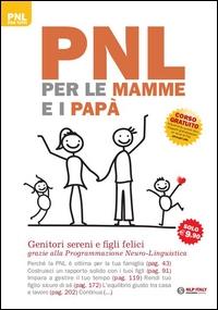 PNL per le mamme e i papà : genitori sereni e figli felici grazie alla Programmazione neuro-linguistica / Judy Bartkowiak