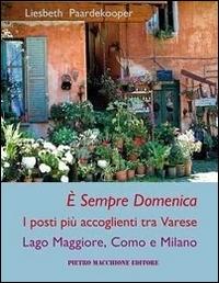 È sempre domenica : i posti più accoglienti tra Varese, Lago Maggiore, Como e Milano / [Liesbeth Paardekooper ; traduzione in italiano di Gigliola Gigli]