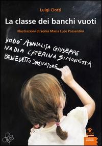 La classe dei banchi vuoti / Luigi Ciotti ; [illustrazioni di] Sonia Maria Luce Possentini