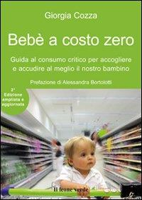 Bebè a costo zero : guida al consumo critico per accogliere e accudire al meglio il nostro bambino / Giorgia Cozza ; prefazione di Alessandra Bortolotti