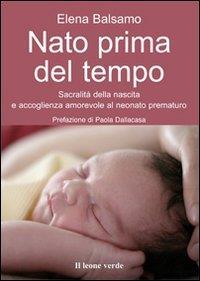 Nato prima del tempo : sacralità della nascita e accoglienza amorevole al neonato prematuro / Elena Balsamo ; prefazione di Paola Dallacasa