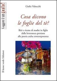 Cosa dicono le foglie del tè? : riti e ricette di madre in figlia dalla letteratura persiana alla poesia araba contemporanea / Giulia Valsecchi