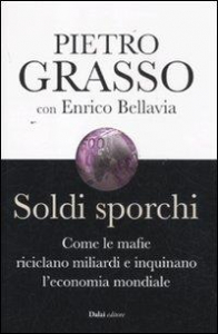 Soldi sporchi : come le mafie riciclano miliardi e inquinano l'economia mondiale / Enrico Bellavia, Pietro Grasso