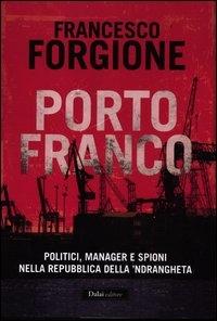 Porto franco : politici, manager e spioni nella repubblica della 'ndrangheta / Francesco Forgione